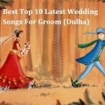 Best Top 10 Latest Wedding Songs For Groom (Dulha)